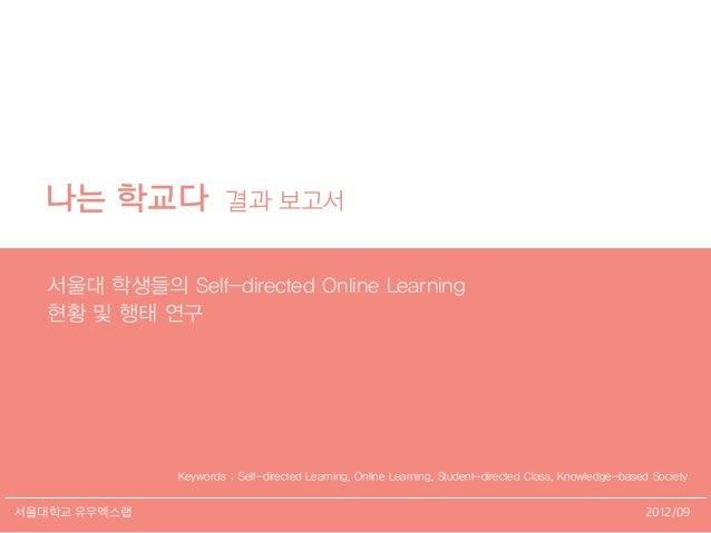 2012/09서울대학교 유우엑스랩 나는 학교다 결과 보고서 서울대 학생들의 Self-directed Online Learning 현황 및 행태 연구 Keywords : Self-directed Learning, Onli...