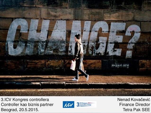 3.ICV Kongres controllera Controller kao biznis partner Beograd, 20.5.2015. Nenad Kovačević Finance Director Tetra Pak SEE