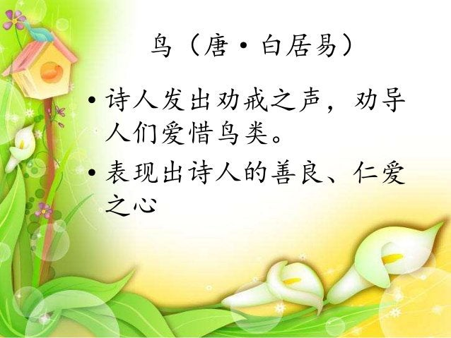 • 诗人发出劝戒之声,劝导 人们爱惜鸟类。 • 表现出诗人的善良、仁爱 之心 鸟(唐·白居易)