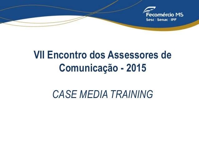 VII Encontro dos Assessores de Comunicação - 2015 CASE MEDIA TRAINING