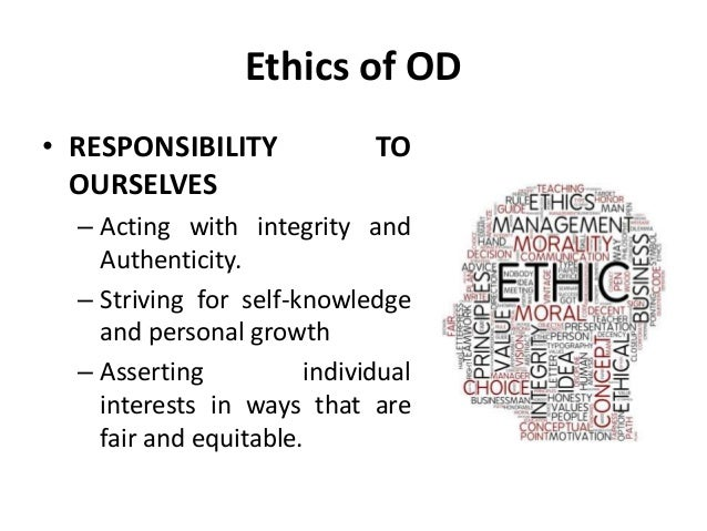 Ethics of OD • RESPONSIBILITY TO OURSELVES – Acting with integrity and Authenticity. – Striving for self-knowledge and per...