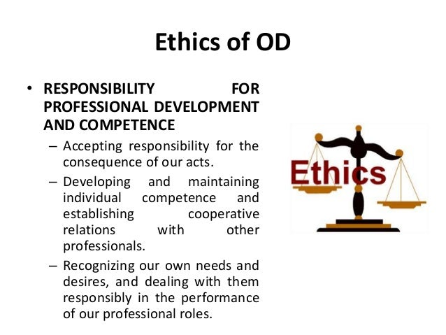 Ethics of OD • RESPONSIBILITY FOR PROFESSIONAL DEVELOPMENT AND COMPETENCE – Accepting responsibility for the consequence o...