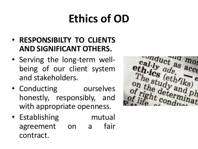 Ethics of OD • RESPONSIBILTY TO CLIENTS AND SIGNIFICANT OTHERS. • Serving the long-term well- being of our client system a...