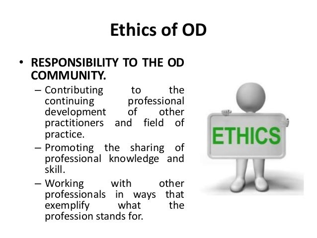 Ethics of OD • RESPONSIBILITY TO THE OD COMMUNITY. – Contributing to the continuing professional development of other prac...