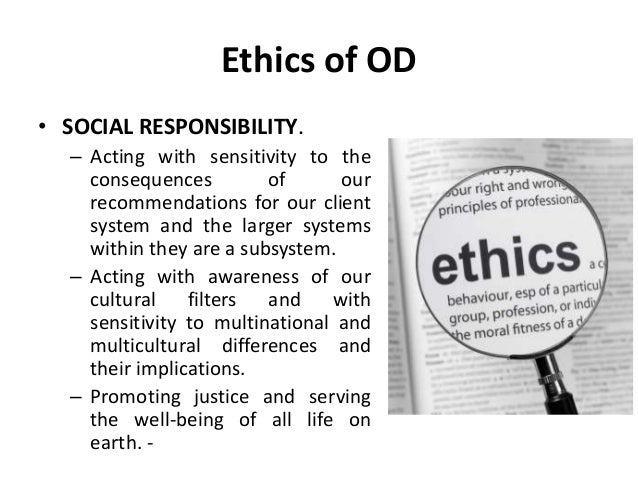 Ethics of OD • SOCIAL RESPONSIBILITY. – Acting with sensitivity to the consequences of our recommendations for our client ...