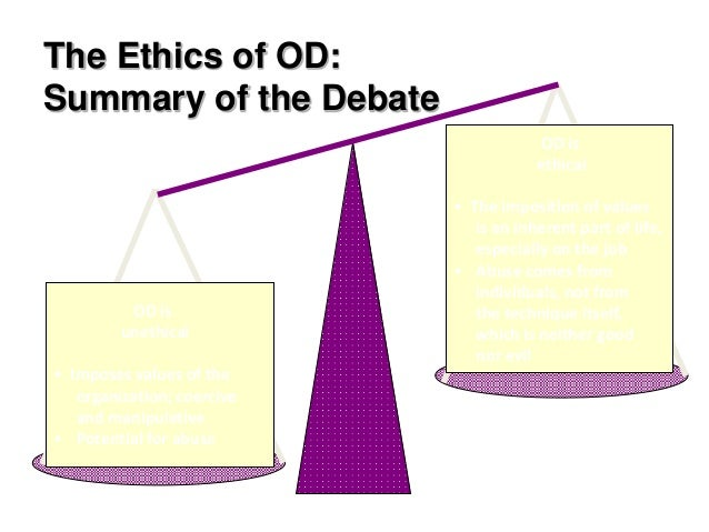 The Ethics of OD: Summary of the Debate OD is unethical • Imposes values of the organization; coercive and manipulative • ...