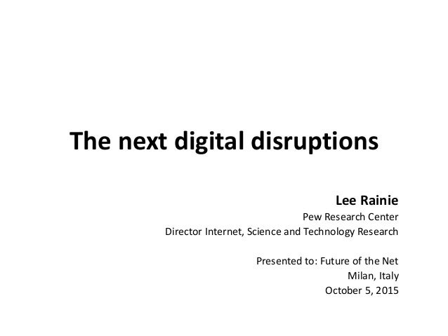 The next digital disruptions Lee Rainie Pew Research Center Director Internet, Science and Technology Research Presented t...