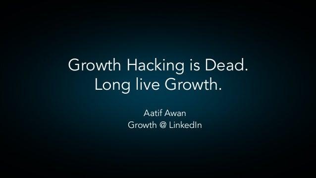  Aatif Awan  Growth @ LinkedIn Growth Hacking is Dead. Long live Growth.