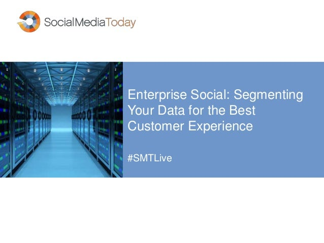 Enterprise Social: Segmenting Your Data for the Best Customer Experience #SMTLive