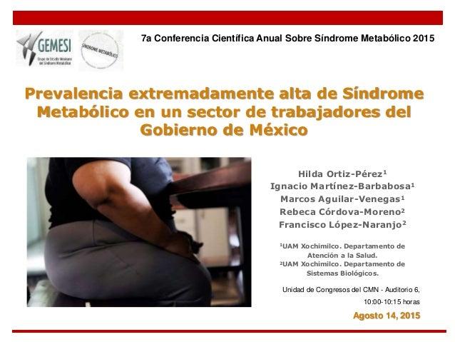 Prevalencia extremadamente alta de Síndrome Metabólico en un sector de trabajadores del Gobierno de México Hilda Ortiz-Pér...