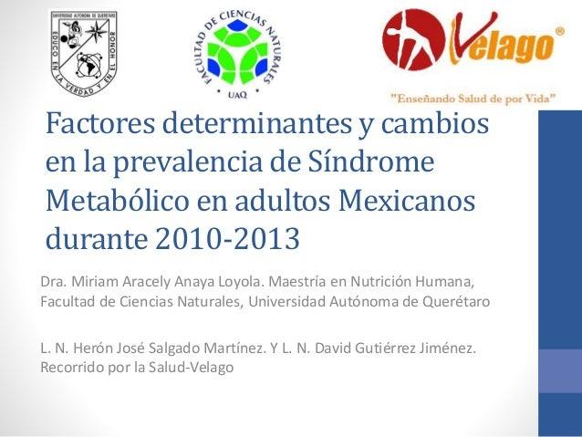 Factores determinantes y cambios en la prevalencia de Síndrome Metabólico en adultos Mexicanos durante 2010-2013 Dra. Miri...