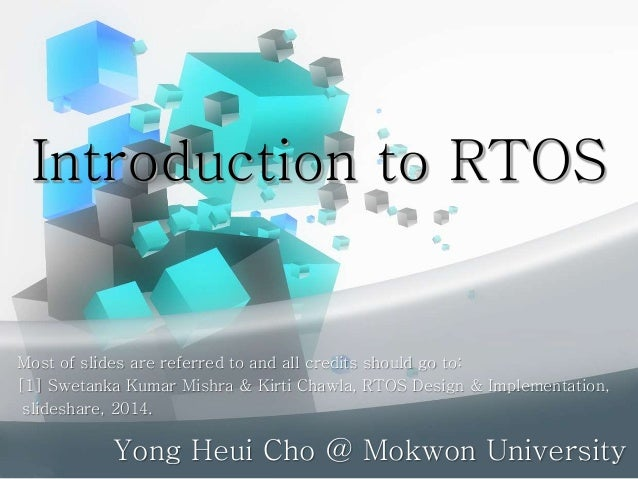 Introduction to RTOS Yong Heui Cho @ Mokwon University Most of slides are referred to and all credits should go to: [1] Sw...