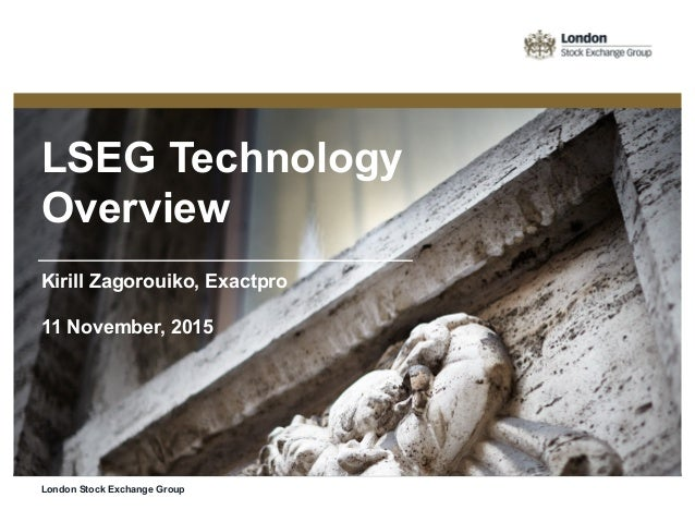 LSEG Technology Overview Kirill Zagorouiko, Exactpro 11 November, 2015 London Stock Exchange Group