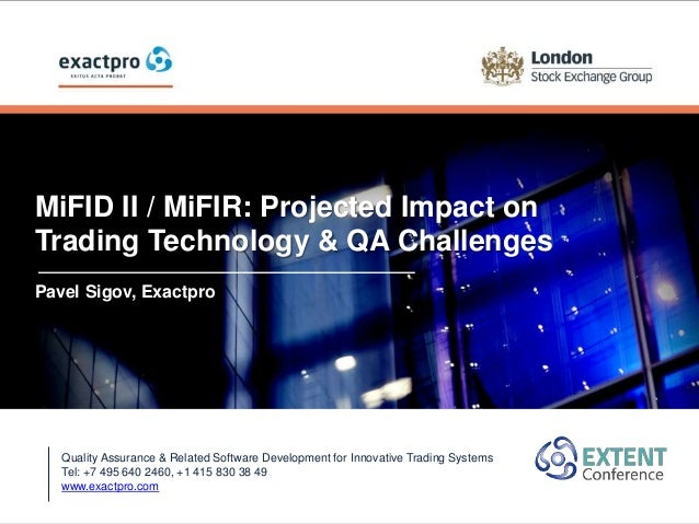 MiFID II / MiFIR: Projected Impact on Trading Technology & QA Challenges Pavel Sigov, Exactpro Quality Assurance & Related...
