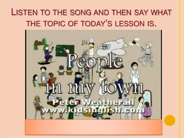 LISTEN TO THE SONG AND THEN SAY WHAT THE TOPIC OF TODAY'S LESSON IS.
