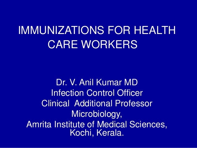 IMMUNIZATIONS FOR HEALTH CARE WORKERS Dr. V. Anil Kumar MD Infection Control Officer Clinical Additional Professor Microbi...