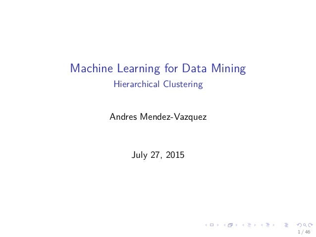 Machine Learning for Data Mining Hierarchical Clustering Andres Mendez-Vazquez July 27, 2015 1 / 46