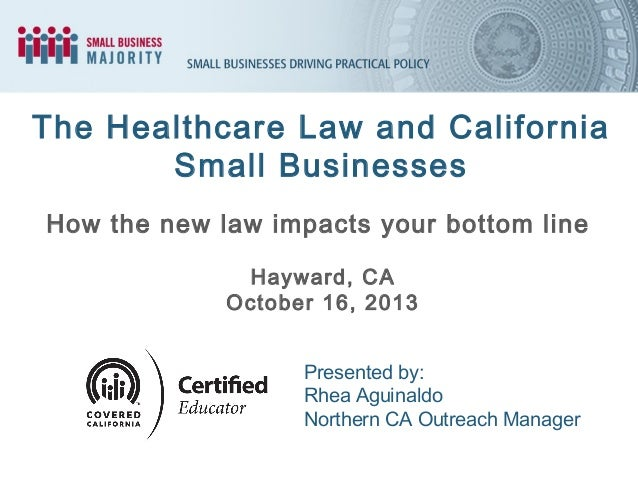 The Healthcare Law and California Small Businesses How the new law impacts your bottom line Hayward, CA October 16, 2013 P...