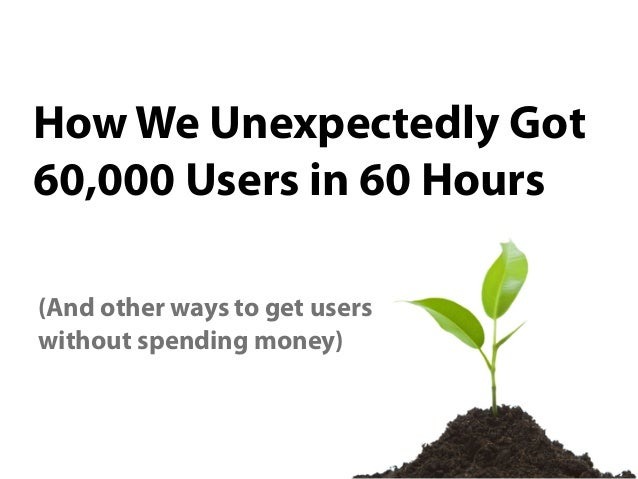 How We Unexpectedly Got60,000 Users in 60 Hours(And other ways to get userswithout spending money)