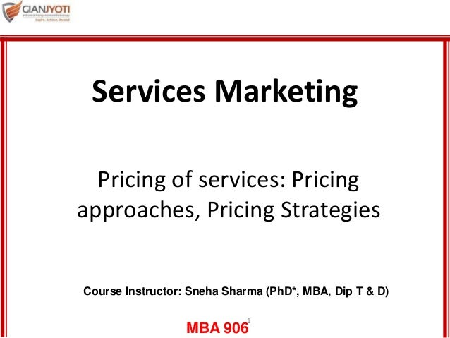 MBA 906 1 Pricing of services: Pricing approaches, Pricing Strategies Services Marketing Course Instructor: Sneha Sharma (...