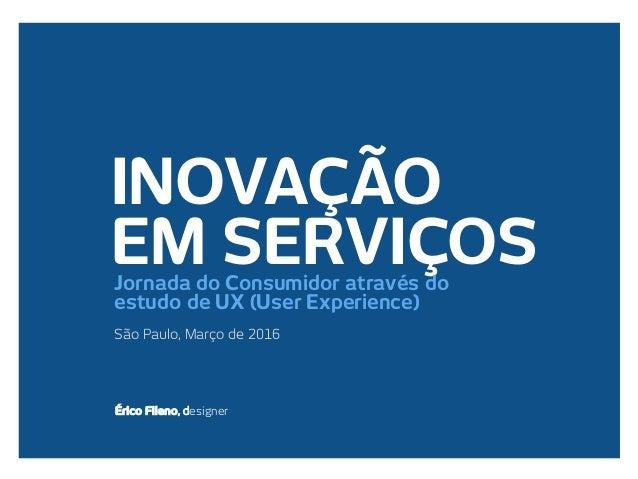 INOVAÇÃO EM SERVIÇOS São Paulo, Março de 2016 Érico Fileno, designer Jornada do Consumidor através do estudo de UX (User E...