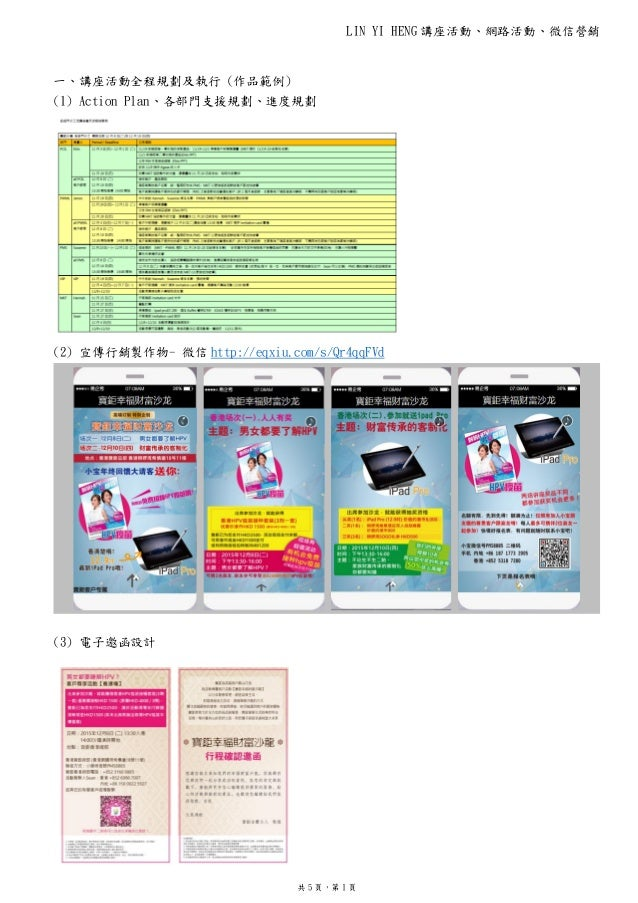 LIN YI HENG 講座活動、網路活動、微信營銷 共 5 頁,第 1 頁 一、講座活動全程規劃及執行 (作品範例) (1) Action Plan、各部門支援規劃、進度規劃 (2) 宣傳行銷製作物- 微信 http://eqxiu.com/...
