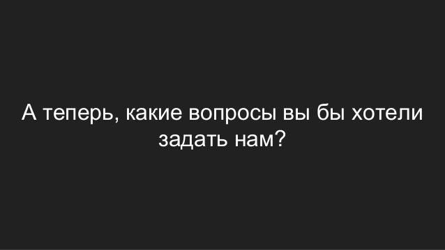 А теперь, какие вопросы вы бы хотели задать нам?