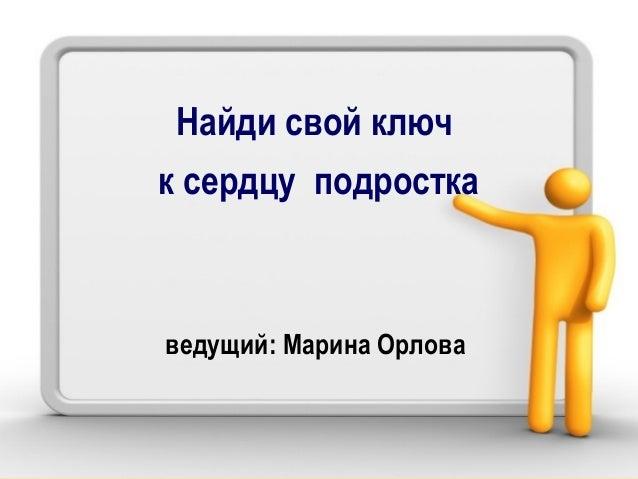 Найди свой ключ к сердцу подростка ведущий: Марина Орлова