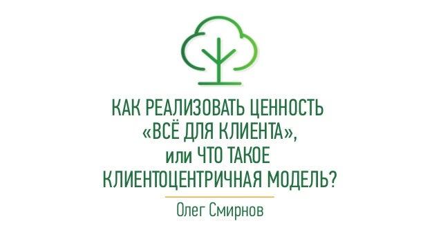 Олег Смирнов КАК РЕАЛИЗОВАТЬ ЦЕННОСТЬ «ВСЁ ДЛЯ КЛИЕНТА», или ЧТО ТАКОЕ КЛИЕНТОЦЕНТРИЧНАЯ МОДЕЛЬ?
