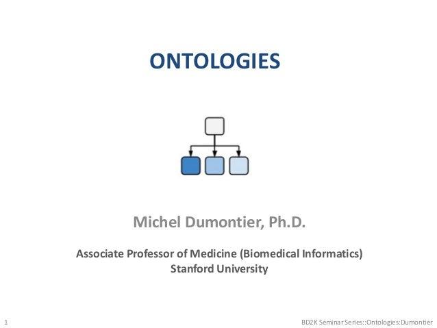 ONTOLOGIES BD2K Seminar Series::Ontologies:Dumontier1 Michel Dumontier, Ph.D. Associate Professor of Medicine (Biomedical ...