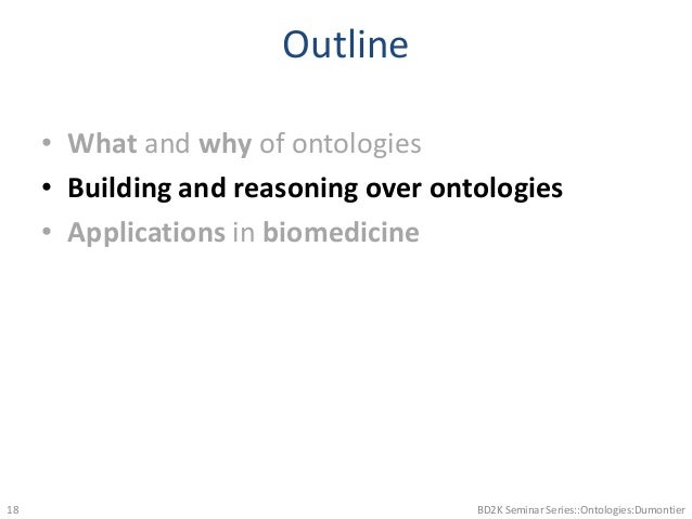 Outline • What and why of ontologies • Building and reasoning over ontologies • Applications in biomedicine BD2K Seminar S...