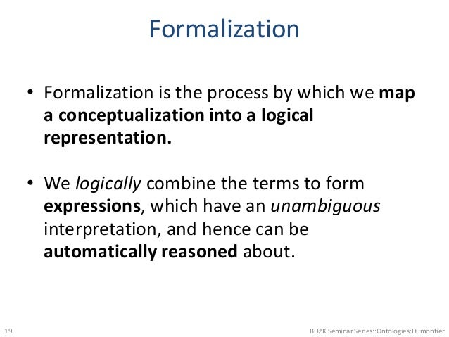 Formalization • Formalization is the process by which we map a conceptualization into a logical representation. • We logic...