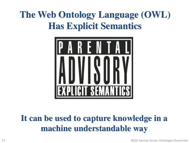 The Web Ontology Language (OWL) Has Explicit Semantics It can be used to capture knowledge in a machine understandable way...