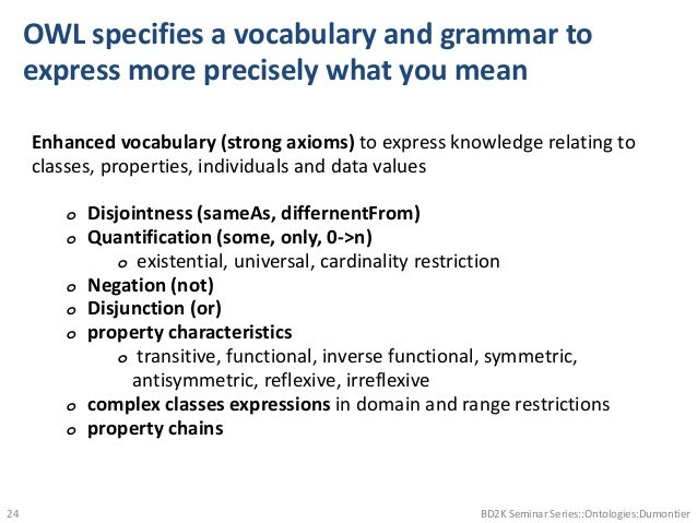 OWL specifies a vocabulary and grammar to express more precisely what you mean Enhanced vocabulary (strong axioms) to expr...