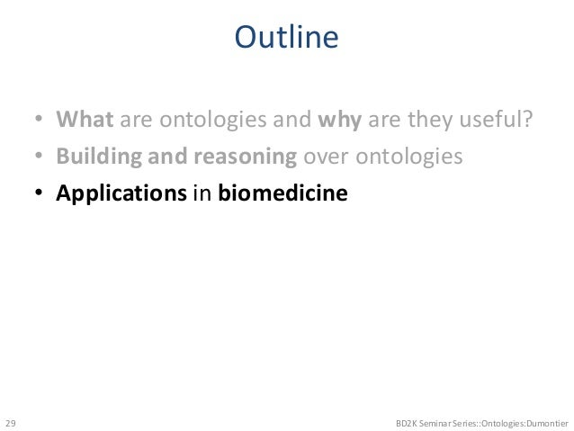 Outline • What are ontologies and why are they useful? • Building and reasoning over ontologies • Applications in biomedic...
