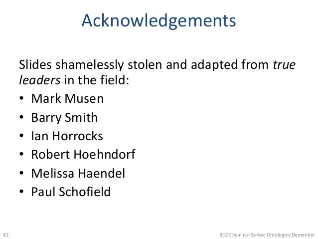 Acknowledgements Slides shamelessly stolen and adapted from true leaders in the field: • Mark Musen • Barry Smith • Ian Ho...