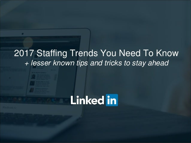 2017 Staffing Trends You Need To Know + lesser known tips and tricks to stay ahead