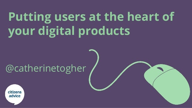 Putting users at the heart of your digital products @catherinetogher