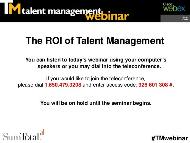 The ROI of Talent Management   You can listen to today's webinar using your computer's       speakers or you may dial into...