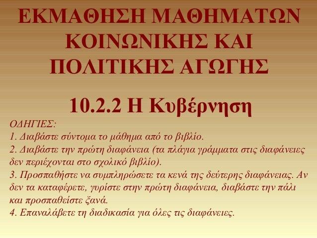 ΕΚΜΑΘΗΣΗ ΜΑΘΗΜΑΤΩΝ ΚΟΙΝΩΝΙΚΗΣ ΚΑΙ ΠΟΛΙΤΙΚΗΣ ΑΓΩΓΗΣ 10.2.2 Η Κυβέρνηση ΟΔΗΓΙΕΣ: 1. Διαβάστε σύντομα το μάθημα από το βιβλίο...