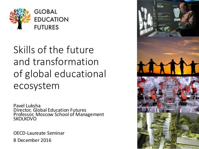 Skills of the future and transformation of global educational ecosystem Pavel Luksha Director, Global Education Futures Pr...