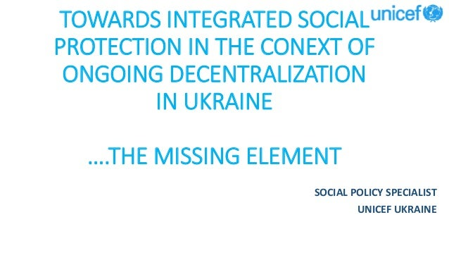 TOWARDS INTEGRATED SOCIAL PROTECTION IN THE CONEXT OF ONGOING DECENTRALIZATION IN UKRAINE ….THE MISSING ELEMENT SOCIAL POL...