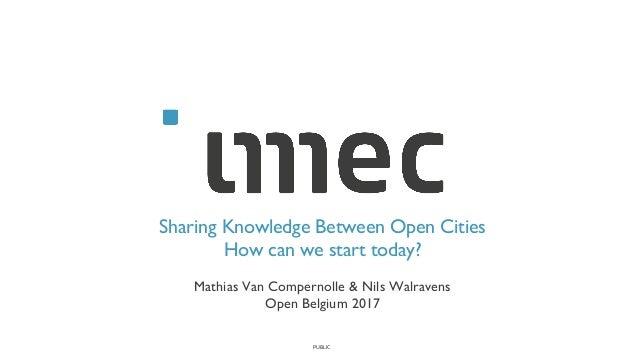 PUBLIC Sharing Knowledge Between Open Cities How can we start today? Mathias Van Compernolle & Nils Walravens Open Belgium...