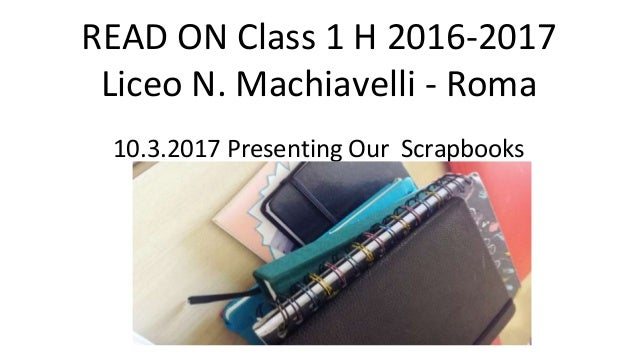 READ ON Class 1 H 2016-2017 Liceo N. Machiavelli - Roma 10.3.2017 Presenting Our Scrapbooks