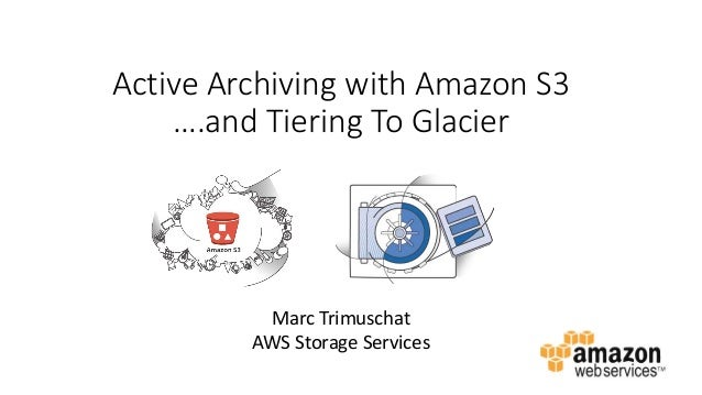 Active Archiving with Amazon S3 ….and Tiering To Glacier Marc Trimuschat AWS Storage Services