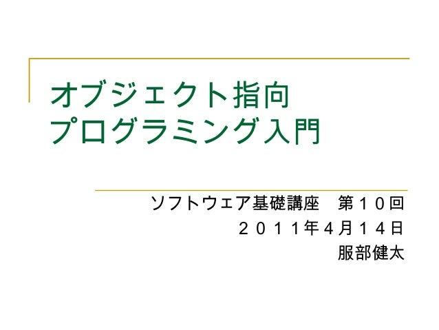 オブジェクト指向 プログラミング入門 ソフトウェア基礎講座 第10回 2011年4月14日 服部健太