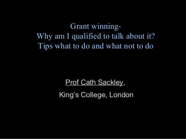Grant winning- Why am I qualified to talk about it? Tips what to do and what not to do Prof Cath Sackley, King's College, ...