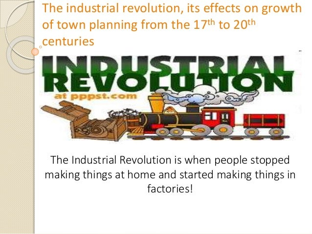 The industrial revolution, its effects on growth of town planning from the 17th to 20th centuries The Industrial Revolutio...