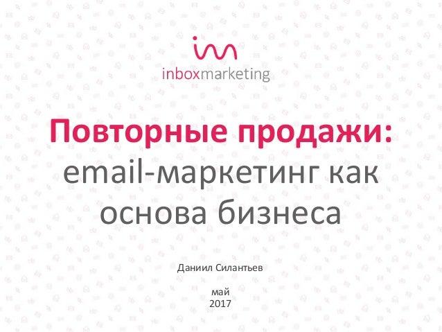 Даниил Силантьев май 2017 Повторные продажи: email-маркетинг как основа бизнеса