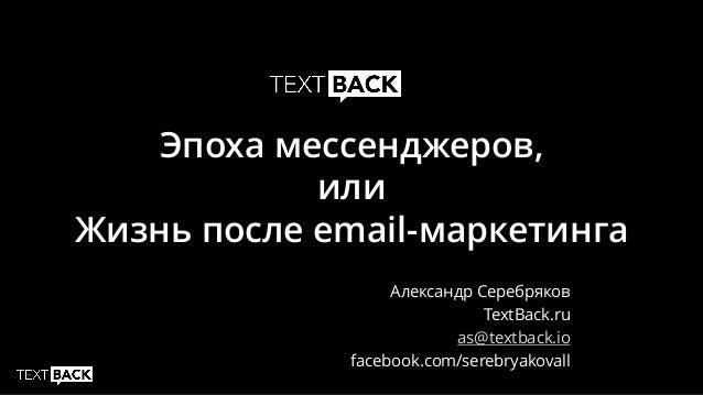 Эпоха мессенджеров, или Жизнь после email-маркетинга Александр Серебряков TextBack.ru as@textback.io facebook.com/serebrya...